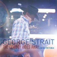 CD Cover: George Strait - The Cowboy Rides Away: Live From AT&T Stadium