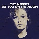 CD Cover: Tift Merritt - See You On The Moon
